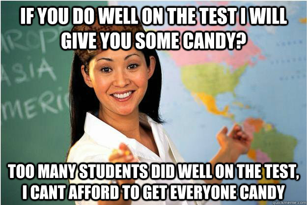 if you do well on the test I will give you some candy? too many students did well on the test, I cant afford to get everyone candy - if you do well on the test I will give you some candy? too many students did well on the test, I cant afford to get everyone candy  Scumbag Teacher