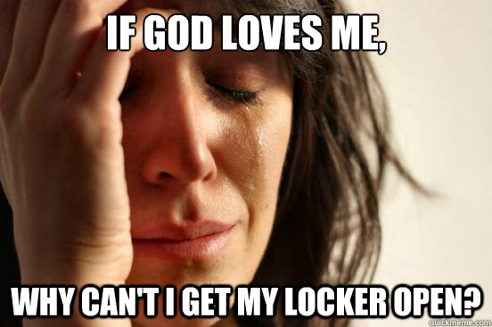 If God loves me, Why can't I get my locker open?  First World Problems