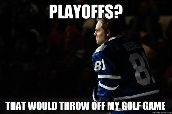 PLAYOFFS? THAT WOULD THROW OFF MY GOLF GAME  Phil Kessel
