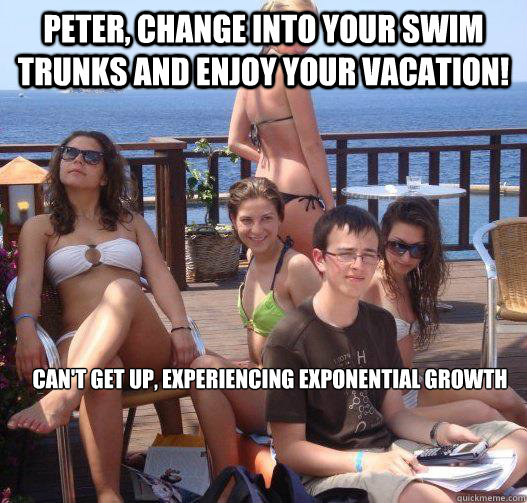 Peter, change into your swim trunks and enjoy your vacation! Can't get up, experiencing exponential growth - Peter, change into your swim trunks and enjoy your vacation! Can't get up, experiencing exponential growth  Priority Peter