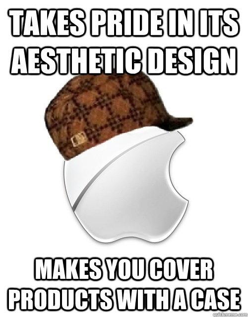 takes pride in its aesthetic design makes you cover products with a case - takes pride in its aesthetic design makes you cover products with a case  Scumbag Apple
