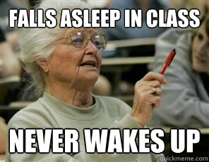 Falls asleep in class Never Wakes up