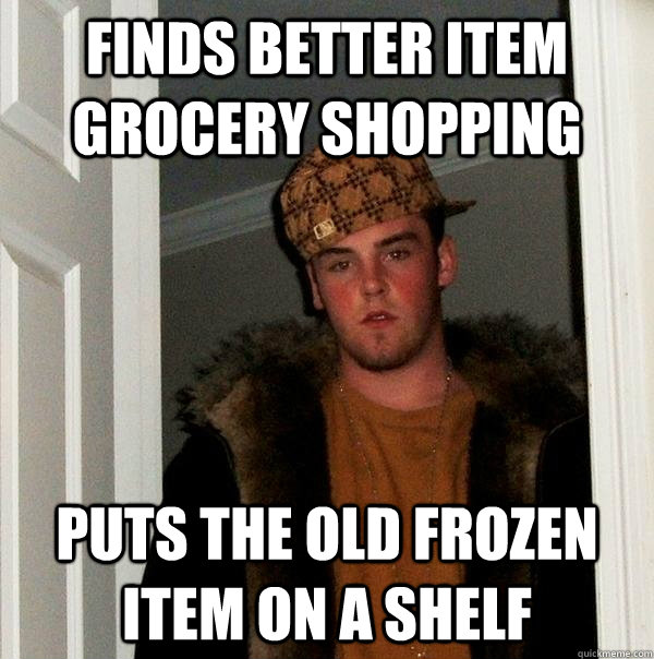 finds better item grocery shopping  puts the old frozen item on a shelf - finds better item grocery shopping  puts the old frozen item on a shelf  Scumbag Steve