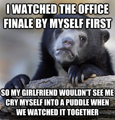 i watched the office finale by myself first so my girlfriend wouldn't see me cry myself into a puddle when we watched it together - i watched the office finale by myself first so my girlfriend wouldn't see me cry myself into a puddle when we watched it together  Confession Bear