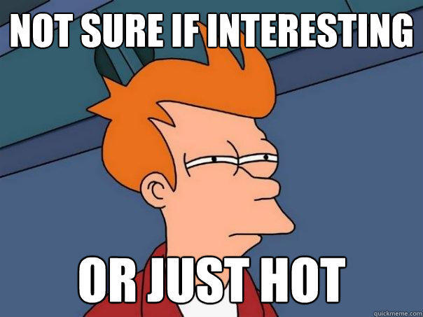 not sure if interesting or just hot - not sure if interesting or just hot  Futurama Fry
