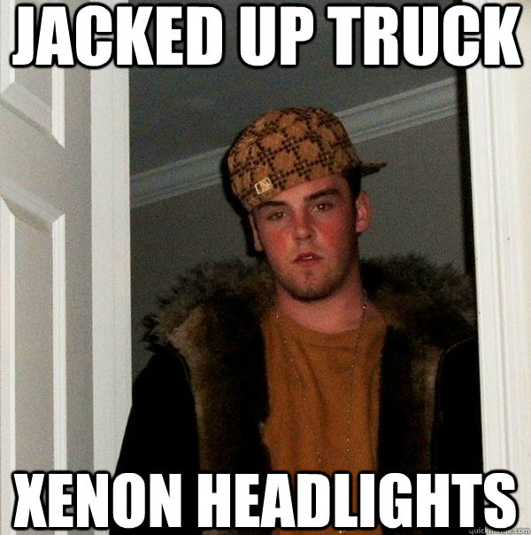 Jacked up truck Xenon headlights - Jacked up truck Xenon headlights  Scumbag Steve