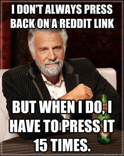 I don't always press back on a reddit link but when I do, I have to press it 15 times. - I don't always press back on a reddit link but when I do, I have to press it 15 times.  The Most Interesting Man In The World