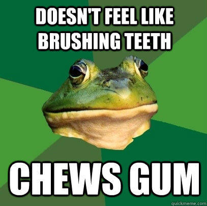 Doesn't feel like brushing teeth chews gum - Doesn't feel like brushing teeth chews gum  Foul Bachelor Frog