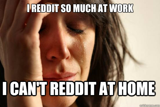 I Reddit so much at work I can't reddit at home - I Reddit so much at work I can't reddit at home  FirstWorldProblems