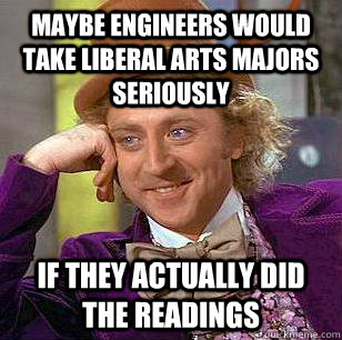 MAYBE ENGINEERS WOULD TAKE LIBERAL ARTS MAJORS SERIOUSLY IF THEY ACTUALLY DID THE READINGS - MAYBE ENGINEERS WOULD TAKE LIBERAL ARTS MAJORS SERIOUSLY IF THEY ACTUALLY DID THE READINGS  Condescending Wonka