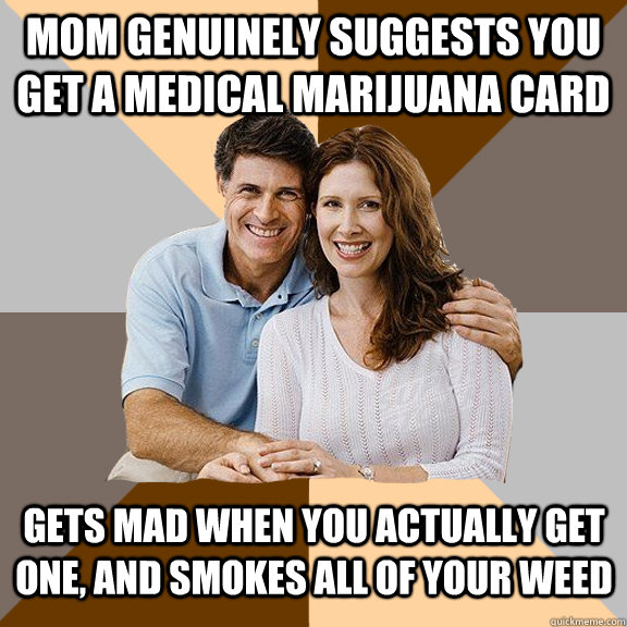 mom genuinely suggests you get a medical marijuana card gets mad when you actually get one, and smokes all of your weed - mom genuinely suggests you get a medical marijuana card gets mad when you actually get one, and smokes all of your weed  Scumbag Parents