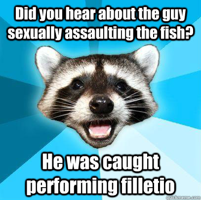 Did you hear about the guy sexually assaulting the fish? He was caught performing filletio
