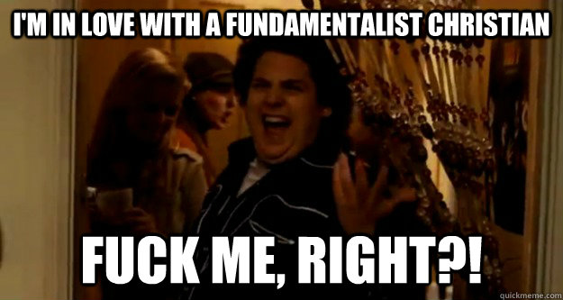 I'm in love with a fundamentalist christian fuck me, right?!