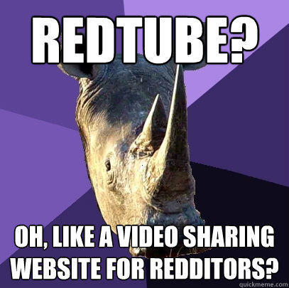 redtube? oh, like a video sharing website for redditors?  Sexually Oblivious Rhino