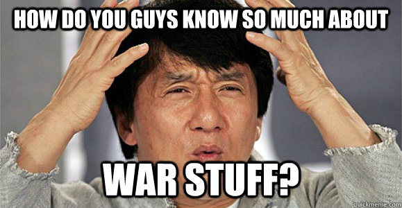 How do you guys know so much about war stuff? - How do you guys know so much about war stuff?  Confused Jackie Chan