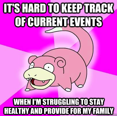 It's hard to keep track of current events when I'm struggling to stay healthy and provide for my family - It's hard to keep track of current events when I'm struggling to stay healthy and provide for my family  Slowpoke