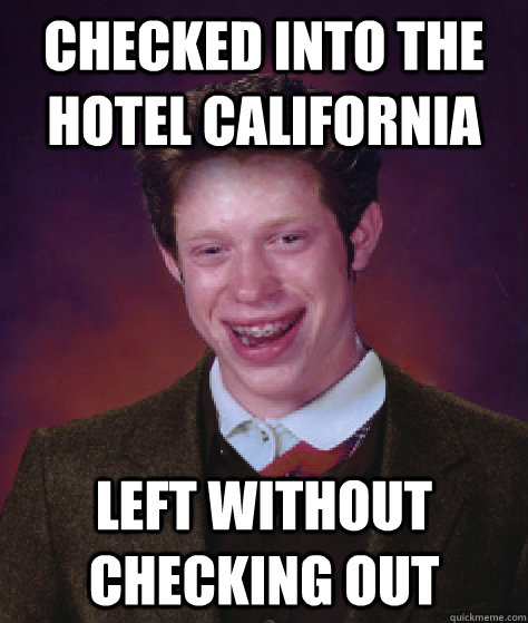 cbc2229f725085b31a78be48ccbeeeee15be0bb16d3a65a28055494824941383 checked into the hotel california left without checking out bad,Hotel California Meme