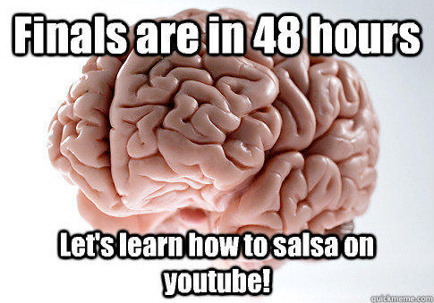 Finals are in 48 hours Let's learn how to salsa on youtube!  - Finals are in 48 hours Let's learn how to salsa on youtube!   Scumbag Brain