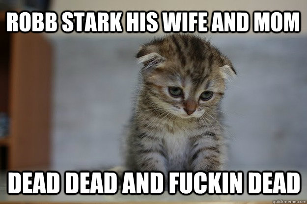robb stark his wife and mom dead dead and fuckin dead  Sad Kitten