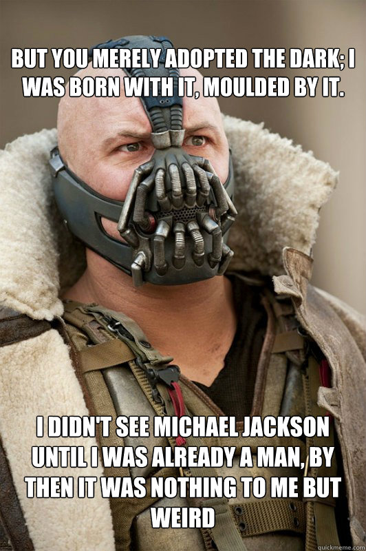 But you merely adopted the dark; I was born with it, moulded by it.  I didn't see michael jackson until I was already a man, by then it was nothing to me but weird - But you merely adopted the dark; I was born with it, moulded by it.  I didn't see michael jackson until I was already a man, by then it was nothing to me but weird  bane statements