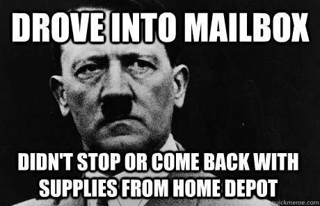 Drove into mailbox  Didn't stop or come back with supplies from home depot  Bad Guy Hitler