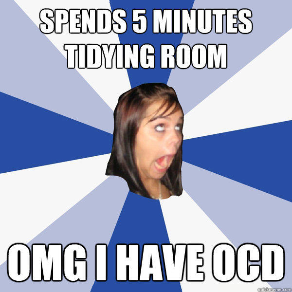 Spends 5 minutes tidying room OMG I HAVE OCD - Spends 5 minutes tidying room OMG I HAVE OCD  Annoying Facebook Girl