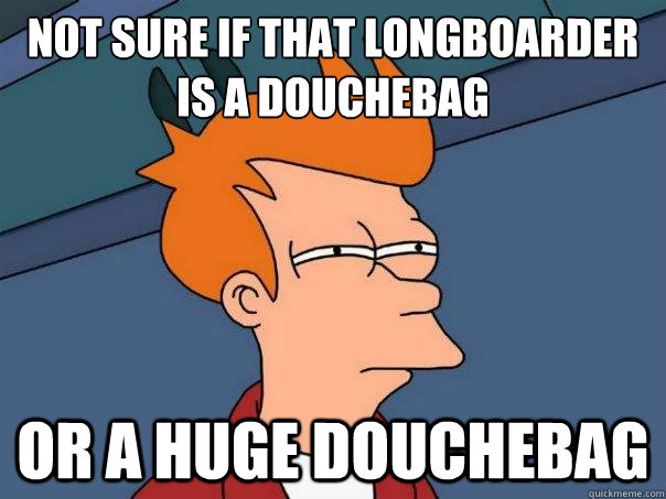 Not sure if that longboarder is a douchebag or a huge douchebag - Not sure if that longboarder is a douchebag or a huge douchebag  Futurama Fry