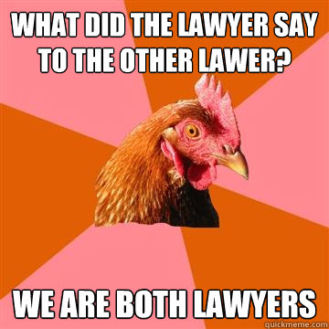 What did the lawyer say to the other lawer?  We are both lawyers - What did the lawyer say to the other lawer?  We are both lawyers  Anti-Joke Chicken