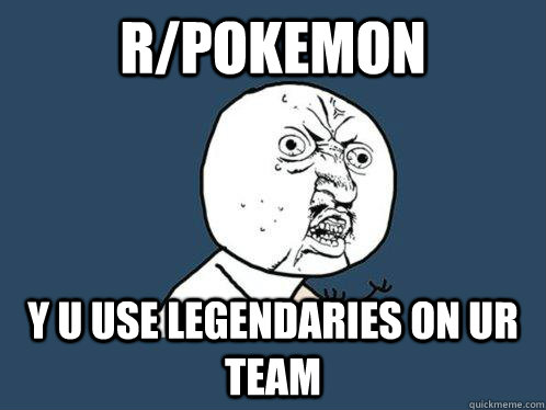 R/POKEMON Y U USE LEGENDARIES ON UR TEAM - R/POKEMON Y U USE LEGENDARIES ON UR TEAM  Y U No