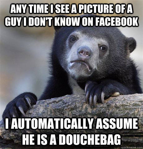 Any time I see a picture of a guy I don't know on Facebook I automatically assume he is a douchebag - Any time I see a picture of a guy I don't know on Facebook I automatically assume he is a douchebag  Confession Bear