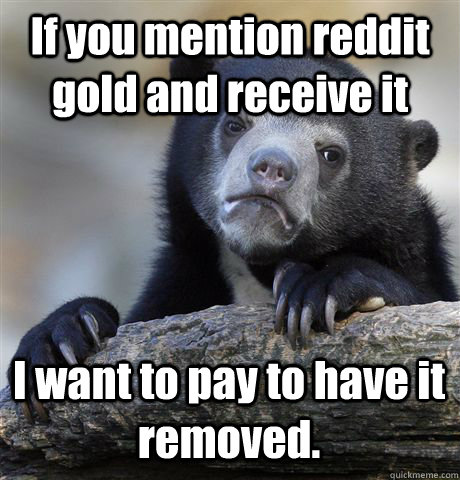 If you mention reddit gold and receive it I want to pay to have it removed. - If you mention reddit gold and receive it I want to pay to have it removed.  Confession Bear