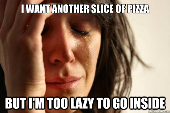 I want another slice of pizza but I'm too lazy to go inside - I want another slice of pizza but I'm too lazy to go inside  First World Problems
