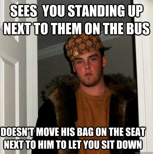 Sees  you standing up next to them on the bus doesn't move his bag on the seat next to him to let you sit down - Sees  you standing up next to them on the bus doesn't move his bag on the seat next to him to let you sit down  Scumbag Steve