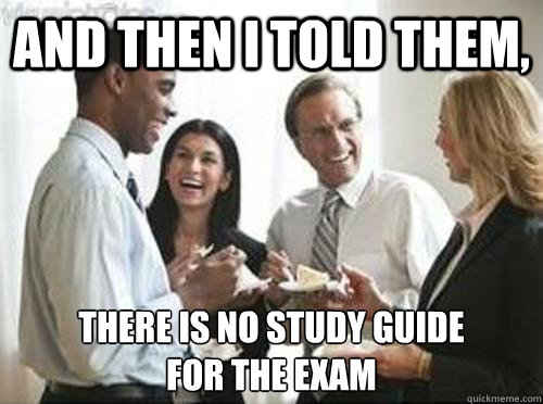 And then i told them, there is no study guide for the exam