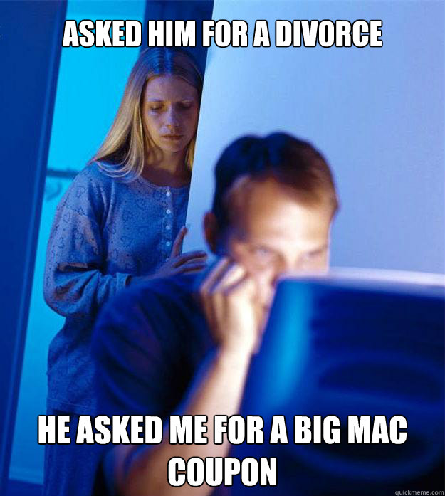 Asked him for a divorce He asked me for a Big mac coupon - Asked him for a divorce He asked me for a Big mac coupon  Redditors Wife