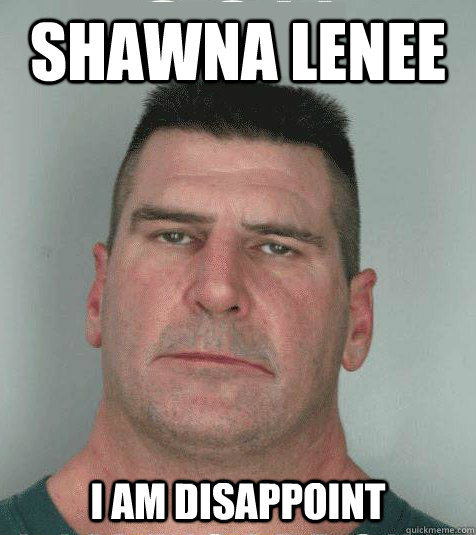 shawna lenee  I AM DISAPPOINT   Son I am Disappoint