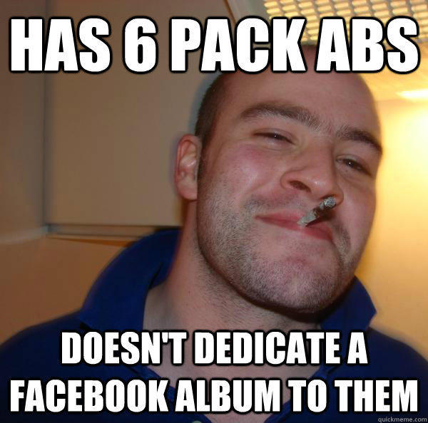 Has 6 pack abs doesn't dedicate a facebook album to them - Has 6 pack abs doesn't dedicate a facebook album to them  Good Guy Greg
