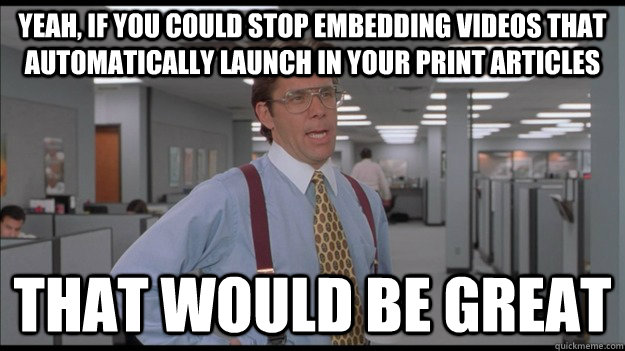 Yeah, if you could stop embedding videos that automatically launch in your print articles That would be great - Yeah, if you could stop embedding videos that automatically launch in your print articles That would be great  Office Space Lumbergh HD