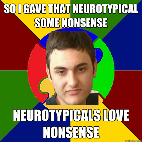 SO i gave that neurotypical some nonsense neurotypicals love nonsense  Autistic Kid