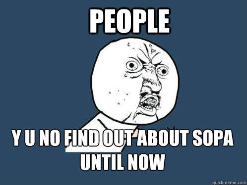 PEOPLE y u no find out about sopa until now  Y U No