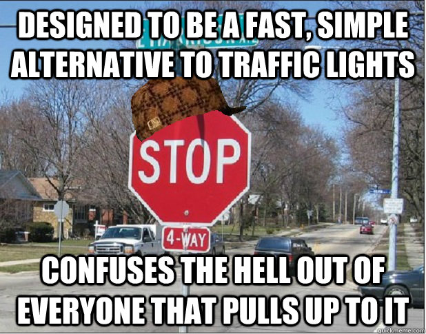 designed to be a fast, simple alternative to traffic lights confuses the hell out of everyone that pulls up to it   Scumbag 4-Way Stop