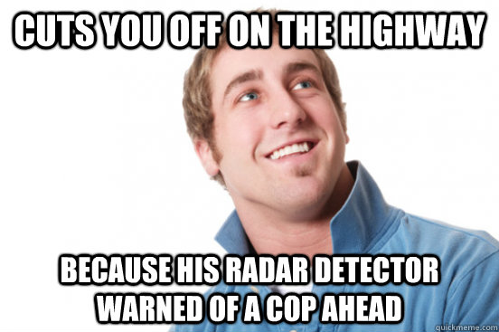 Cuts you off on the highway because his radar detector warned of a cop ahead