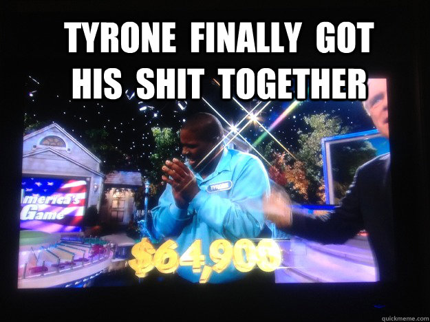 Tyrone  finally  got  his  shit  together