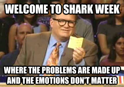 Welcome to shark week Where the problems are made up and the emotions don't matter - Welcome to shark week Where the problems are made up and the emotions don't matter  Misc