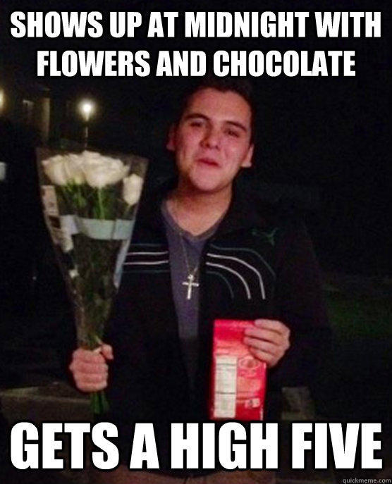 Shows up at midnight with flowers and chocolate gets a high five  Friendzone Johnny