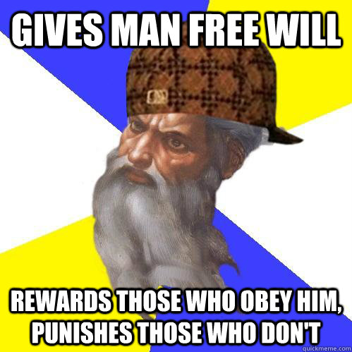 Gives man free will Rewards those who obey him, punishes those who don't - Gives man free will Rewards those who obey him, punishes those who don't  Scumbag Advice God