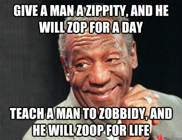 Give a man a zippity, and he will zop for a day Teach a man to zobbidy, and he will zoop for life  Useless Advice Cosby