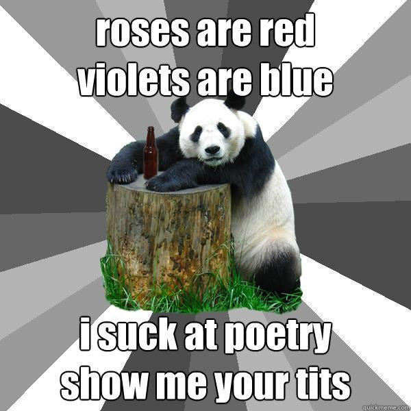 roses are red  violets are blue i suck at poetry show me your tits  Pickup-Line Panda