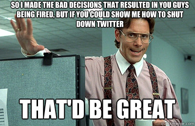 So I made the bad decisions that resulted in you guys being fired, but if you could show me how to shut down twitter that'd be great - So I made the bad decisions that resulted in you guys being fired, but if you could show me how to shut down twitter that'd be great  Office Space