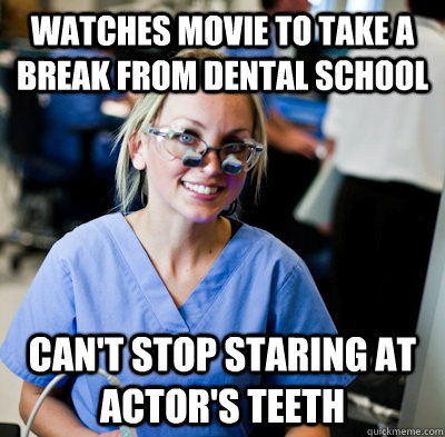Watches movie to take a break from dental school can't stop staring at actor's teeth